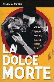 book cover of La Dolce Morte: Vernacular Cinema and the Italian Giallo Film by Mikel J. Koven