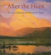 book cover of After the Hunt: The Art Collection of William B. Ruger by Adrienne Ruger Conzelman