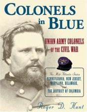 book cover of Colonels in Blue: Union Army Colonels of the Civil War: the Mid-atlantic States: Pennsylvania, New Jersey, Maryland, Delaware, and the District of Columbia by Roger D. Hunt