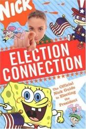 book cover of Election Connection: The Official Nick Guide to Electing the President by Nickelodeon