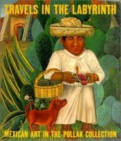 book cover of Travels in the labyrinth : Mexican art in the Pollak collection by Dilys Pegler Winegrad