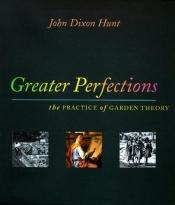 book cover of Greater perfections : the practice of garden theory by John Dixon Hunt
