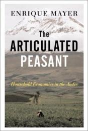 book cover of The articulated peasant : household economies in the Andes by Enrique Mayer