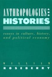 book cover of Anthropologies and Histories: Essays in Culture, History, and Political Economy by William Roseberry