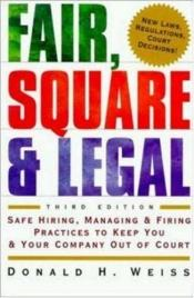 book cover of FAIR, SQUARE, AND LEGAL Safe Hiring, Managing and Firing Practices to Keep You and your Co. out of Court by Donald H. Weiss