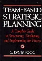 book cover of Team-Based Strategic Planning: A Complete Guide to Structuring, Facilitating and Implementing the Process by C. Davis Fogg
