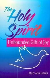 book cover of The Holy Spirit : unbounded gift of joy by Mary Ann Fatula