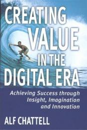 book cover of Creating Value in the Digital Era: Achieving Success Through Insight, Imagination and Innovation by Alf Chattell