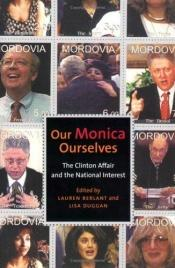 book cover of Our Monica, Ourselves: The Clinton Affair and the National Interest (Sexual Cultures) by