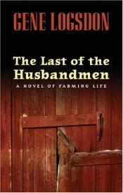 book cover of The Last of the Husbandmen: A Novel of Farming Life by Gene Logsdon