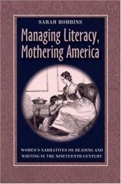 book cover of Managing Literacy, Mothering America: Women's Narratives on Reading and Writing in the Nineteenth Century (Pitt Comp Lit by Sarah Robbins