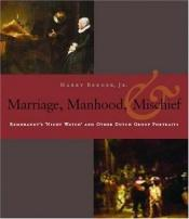 book cover of Manhood, Marriage, And Mischief: Rembrandt's 'Night Watch' And Other Dutch Group Portraits by Harry Berger Jr.