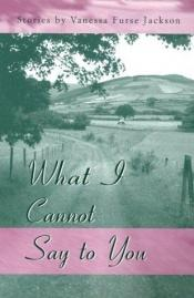 book cover of What I Cannot Say to You by Vanessa Furse Jackson