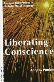 book cover of Liberating Conscience: Feminist Explorations in Catholic Moral Theology by Ann E. Patrick
