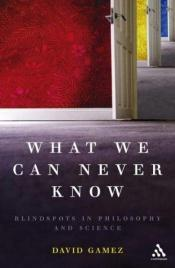 book cover of What We Can Never Know: Blindspots in Philosophy and Science by David Gamez
