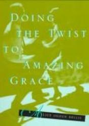 book cover of Doing the twist to Amazing grace by Alice Ogden Bellis