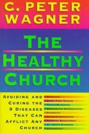 book cover of The Healthy Church: Avoiding and Curing the 9 Diseases That Can Afflict Any Church by C. Peter Wagner