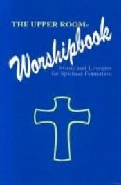 book cover of The Upper Room worshipbook : music and liturgies for spiritual formation by