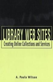 book cover of Library Web Sites: Creating Online Collections and Services by A. Paula Wilson