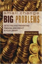 book cover of Small Change, Big Problems: Detecting And Preventing Finacial Misconduct in Your Library by Herb Snyder