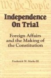 book cover of Independence on Trial: Foreign Affairs and the Making of the Constitution by Frederick W. Marks