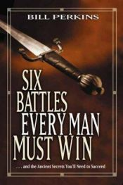 book cover of Six Battles Every Man Must Win: . . and the Ancient Secrets You'll Need to Succeed by Bill Perkins