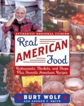 book cover of Real American Food: Restaurants, Markets, and Shops Plus Favorite Hometown Recipes by Burt Wolf