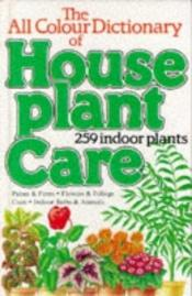 book cover of The All colour dictionary of house plant care by David Longman