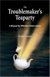 book cover of The Troublemaker's Teaparty : A Manual for Effective Citizen Action by Charles Dobson