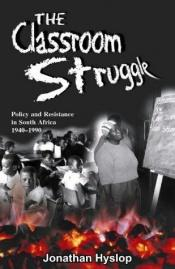 book cover of The Classroom Struggle: Policy and Resistance in South Africa 1940-1990 by Jonathan Hyslop