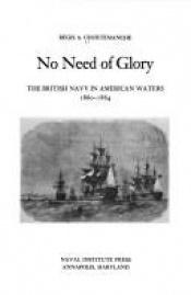 book cover of No need of glory : the British Navy in American waters, 1860-1864 by Regis A. Courtemanche