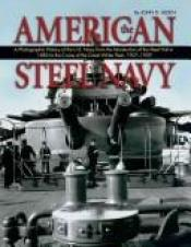 book cover of American Steel Navy: A Photographic History of the U.S. Navy from the Introduction of the Steel Hull in 1883 to the Crui by John D. Alden