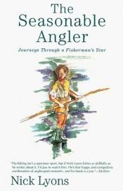 book cover of The Seasonable Angler: Journeys Through a Fisherman's Year by Nick Lyons