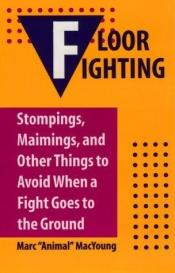 book cover of Floor Fighting : Stompings, Maimings, And Other Things To Avoid When A Fight Goes To The Ground by Marc Animal MacYoung
