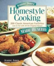 book cover of Jeanne Jones' Homestyle Cooking Made Healthy: 200 Classic American Favorites Low in Fat With All the Original Flavor by Jeanne Jones
