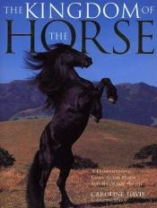 book cover of The kingdom of the horse : a comprehensive guide to the horse and the major breeds by Caroline Davis