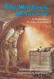 book cover of The Workers' Detective: A Story About Dr. Alice Hamilton (Creative Minds Biographies) by Stephanie Sammartino McPherson