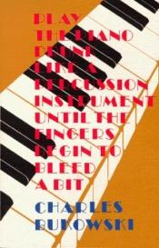 book cover of Play the piano drunk like a percussion instrument until the fingers begin to bleed a bit by Charles Bukowski