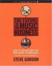 book cover of The future of the music business : how to succeed with the new digital technologies : a guide for artists and entreprene by Steve Gordon
