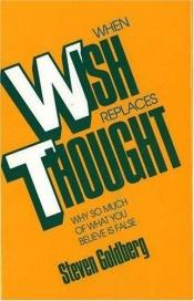 book cover of When Wish Replaces Thought: Why So Much of What You Believe Is False by Steven Goldberg