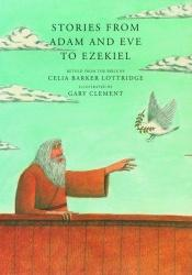 book cover of Stories from Adam and Eve to Ezekiel: Retold from the Bible by Celia Barker Lottridge
