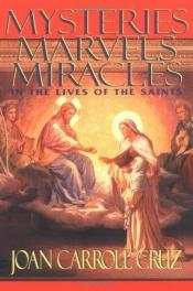book cover of Mysteries, marvels, miracles in the lives of the saints by Joan Carroll Cruz