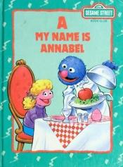 book cover of A, My Name Is Annabel: A Sesame Street Alphabet Book (Sesame Street Book Club) by Michaela Muntean