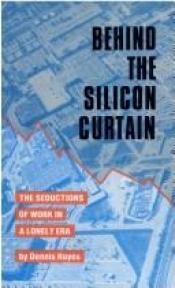 book cover of Behind the Silicon Curtain: The Seductions of Work in A Lonely Era by Dennis Hayes