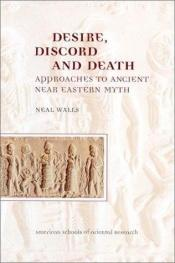 book cover of Desire, discord, and death : approaches to ancient Near Eastern myth by Neal Walls