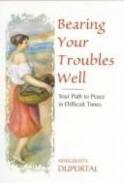 book cover of Bearing Your Troubles Well: Your Path to Peace in Difficult Times by Marguerite Duportal
