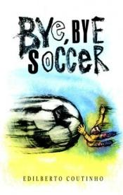 book cover of Bye-Bye, Soccer by Edilberto Coutinho