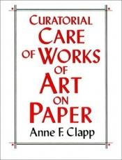 book cover of Curatorial Care of Works of Art on Paper by Anne F. Clapp