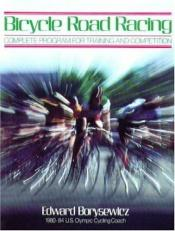 book cover of Bicycle Road Racing: The Complete Program for Training and Competition by Edward Borysewicz