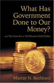 book cover of What Has Government Done to Our Money? by Murray Rothbard